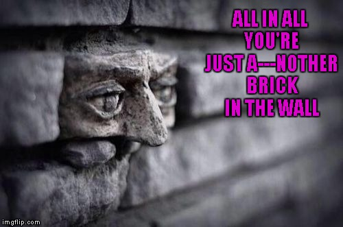ALL IN ALL YOU'RE JUST A---NOTHER BRICK IN THE WALL | made w/ Imgflip meme maker