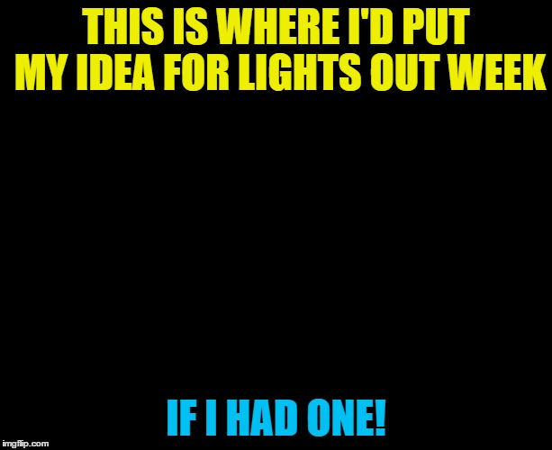 Lights out week 5 - 12 Feb. An Octavia_Melody event | THIS IS WHERE I'D PUT MY IDEA FOR LIGHTS OUT WEEK IF I HAD ONE! | image tagged in darkness,memes,lights out week,if i had one | made w/ Imgflip meme maker