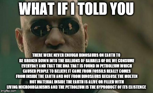 Matrix Morpheus Meme | WHAT IF I TOLD YOU THERE WERE NEVER ENOUGH DINOSAURS ON EARTH TO BE BROKEN DOWN INTO THE BILLIONS OF BARRELS OF OIL WE CONSUME EVERYDAY AND  | image tagged in memes,matrix morpheus | made w/ Imgflip meme maker