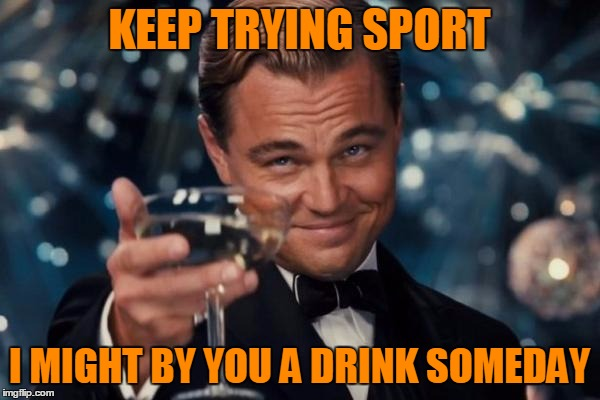 Leonardo Dicaprio Cheers Meme | KEEP TRYING SPORT I MIGHT BY YOU A DRINK SOMEDAY | image tagged in memes,leonardo dicaprio cheers | made w/ Imgflip meme maker