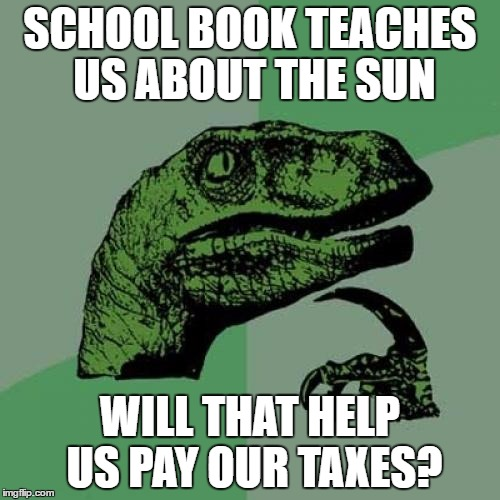 Philosoraptor Meme | SCHOOL BOOK TEACHES US ABOUT THE SUN WILL THAT HELP US PAY OUR TAXES? | image tagged in memes,philosoraptor | made w/ Imgflip meme maker