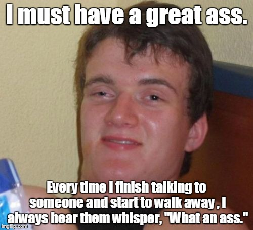 "10 Guy Meme | I must have a great ass. Every time I finish talking to someone and start to walk away , I always hear them whisper, ""What an ass."" 
