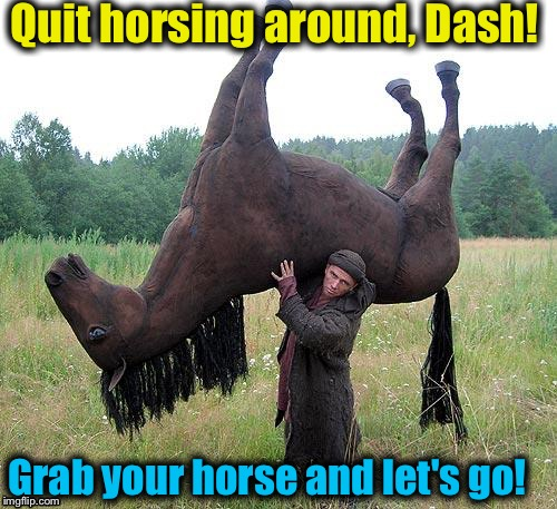 Quit horsing around, Dash! Grab your horse and let's go! | made w/ Imgflip meme maker
