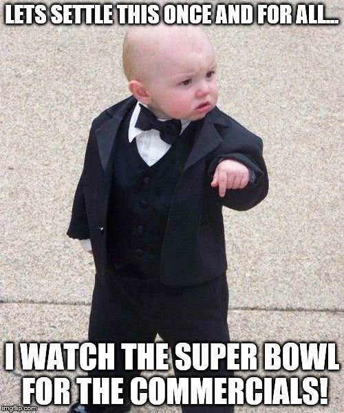 Baby Godfather Meme | LETS SETTLE THIS ONCE AND FOR ALL... I WATCH THE SUPER BOWL FOR THE COMMERCIALS! | image tagged in memes,baby godfather | made w/ Imgflip meme maker