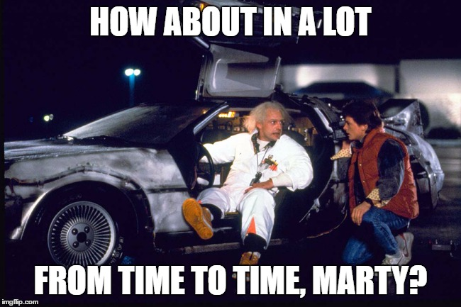 HOW ABOUT IN A LOT FROM TIME TO TIME, MARTY? | made w/ Imgflip meme maker