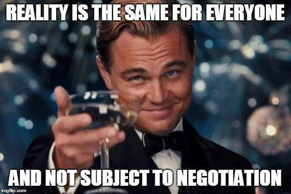 Leonardo Dicaprio Cheers Meme | REALITY IS THE SAME FOR EVERYONE AND NOT SUBJECT TO NEGOTIATION | image tagged in memes,leonardo dicaprio cheers | made w/ Imgflip meme maker
