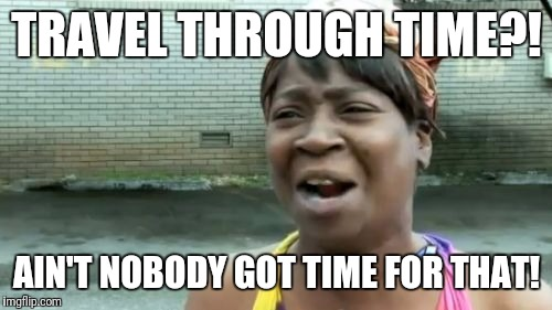 Aint Nobody Got Time For That Meme | TRAVEL THROUGH TIME?! AIN'T NOBODY GOT TIME FOR THAT! | image tagged in memes,aint nobody got time for that | made w/ Imgflip meme maker