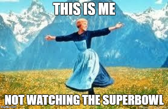 I don't even know who's playing nor do I care | THIS IS ME NOT WATCHING THE SUPERBOWL | image tagged in memes,sound of music,football,superbowl | made w/ Imgflip meme maker