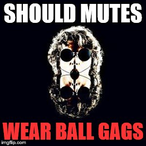 SHOULD MUTES WEAR BALL GAGS | made w/ Imgflip meme maker