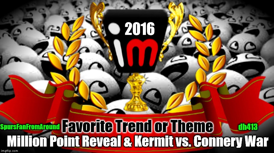 2016 imgflip Award Winner for Favorite Trend or Theme | 2016 Favorite Trend or Theme Million Point Reveal & Kermit vs. Connery War SpursFanFromAround dh413 | image tagged in 2016 imgflip awards,first annual,winners,spursfanfromaround,favorite trend or theme,dh413 | made w/ Imgflip meme maker