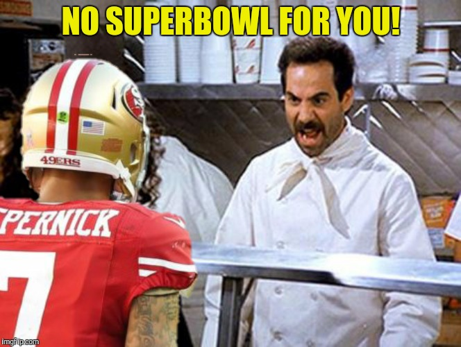 It's bad photoshop Sunday again |  NO SUPERBOWL FOR YOU! | image tagged in soup nazi,colin kaepernick,superbowl | made w/ Imgflip meme maker