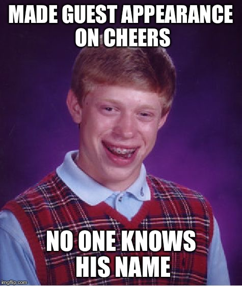 Bad Luck Brian Meme | MADE GUEST APPEARANCE ON CHEERS NO ONE KNOWS HIS NAME | image tagged in memes,bad luck brian | made w/ Imgflip meme maker