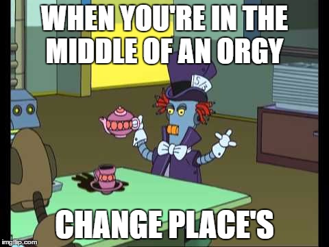 Change Places Futurama | WHEN YOU'RE IN THE MIDDLE OF AN ORGY CHANGE PLACE'S | image tagged in funny memes | made w/ Imgflip meme maker