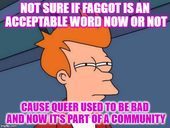 Futurama Fry Meme | NOT SURE IF F*GGOT IS AN ACCEPTABLE WORD NOW OR NOT CAUSE QUEER USED TO BE BAD AND NOW IT'S PART OF A COMMUNITY | image tagged in memes,futurama fry | made w/ Imgflip meme maker