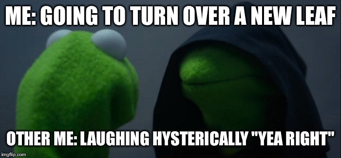"Evil Kermit |  ME: GOING TO TURN OVER A NEW LEAF; OTHER ME: LAUGHING HYSTERICALLY ""YEA RIGHT"" 
