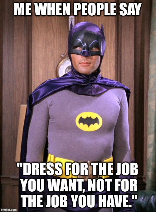 "Adam west | ME WHEN PEOPLE SAY ""DRESS FOR THE JOB YOU WANT, NOT FOR THE JOB YOU HAVE."" 