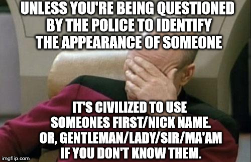 Captain Picard Facepalm Meme | UNLESS YOU'RE BEING QUESTIONED BY THE POLICE TO IDENTIFY THE APPEARANCE OF SOMEONE IT'S CIVILIZED TO USE SOMEONES FIRST/NICK NAME. OR, GENTL | image tagged in memes,captain picard facepalm | made w/ Imgflip meme maker