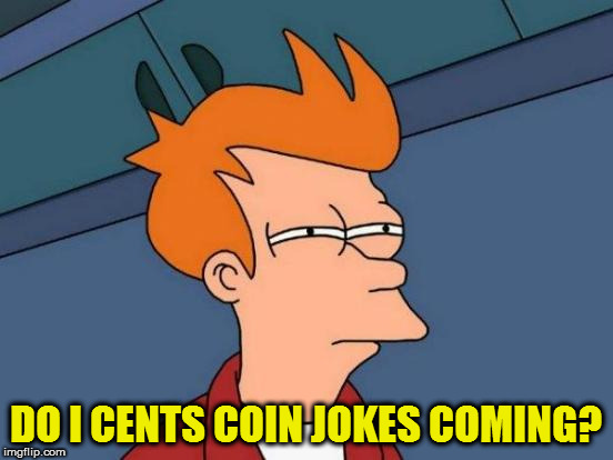 Futurama Fry Meme | DO I CENTS COIN JOKES COMING? | image tagged in memes,futurama fry | made w/ Imgflip meme maker