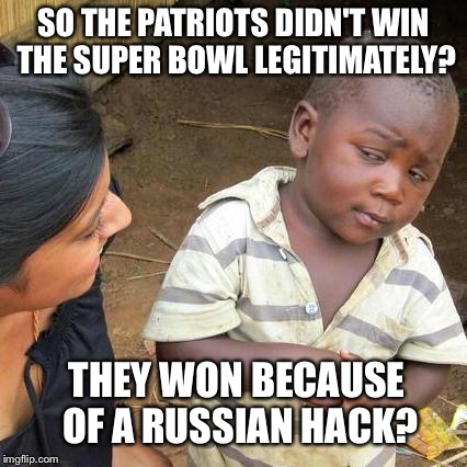 Third World Skeptical Kid Meme | SO THE PATRIOTS DIDN'T WIN THE SUPER BOWL LEGITIMATELY? THEY WON BECAUSE OF A RUSSIAN HACK? | image tagged in memes,third world skeptical kid | made w/ Imgflip meme maker