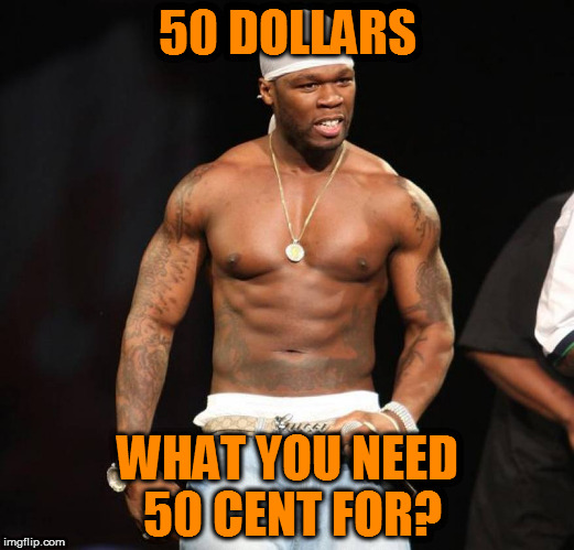 50 DOLLARS WHAT YOU NEED 50 CENT FOR? | made w/ Imgflip meme maker