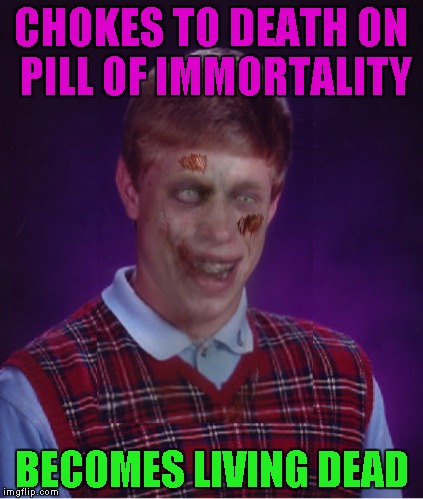 CHOKES TO DEATH ON PILL OF IMMORTALITY BECOMES LIVING DEAD | made w/ Imgflip meme maker