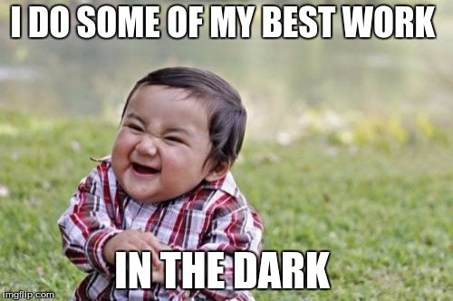 Evil Toddler Meme | I DO SOME OF MY BEST WORK IN THE DARK | image tagged in memes,evil toddler | made w/ Imgflip meme maker