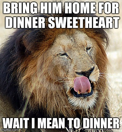 BRING HIM HOME FOR DINNER SWEETHEART WAIT I MEAN TO DINNER | made w/ Imgflip meme maker