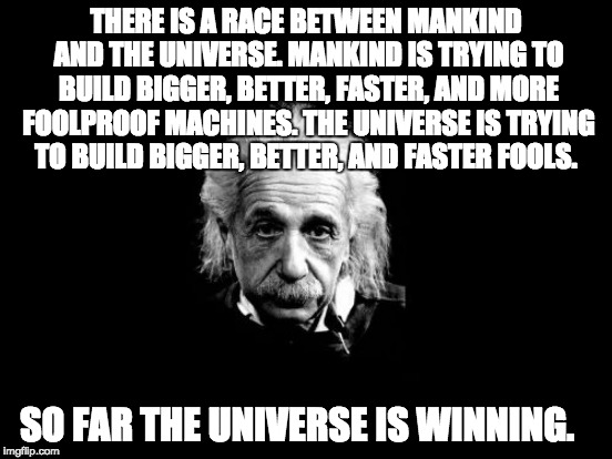 Yep, the Universe is winning. | THERE IS A RACE BETWEEN MANKIND AND THE UNIVERSE. MANKIND IS TRYING TO BUILD BIGGER, BETTER, FASTER, AND MORE FOOLPROOF MACHINES. THE UNIVER | image tagged in fools,stupid liberals,albert einstein | made w/ Imgflip meme maker