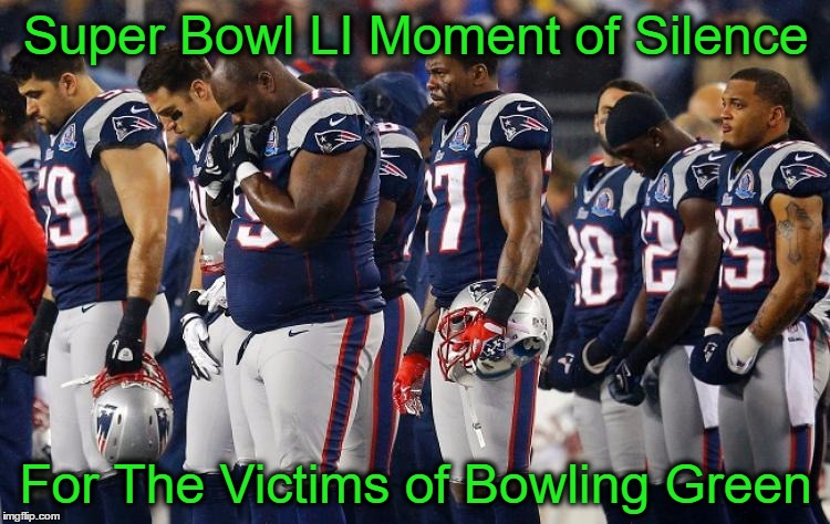 Bowling Green Victims Honored at Super Bowl  | Super Bowl LI Moment of Silence For The Victims of Bowling Green | image tagged in bowling green,super bowl,massacre,politics,patriots,memes | made w/ Imgflip meme maker