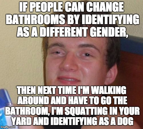 10 Guy Meme | IF PEOPLE CAN CHANGE BATHROOMS BY IDENTIFYING AS A DIFFERENT GENDER, THEN NEXT TIME I'M WALKING AROUND AND HAVE TO GO THE BATHROOM, I'M SQUA | image tagged in memes,10 guy | made w/ Imgflip meme maker