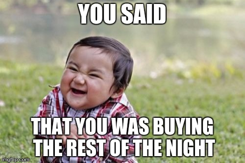 Evil Toddler Meme | YOU SAID THAT YOU WAS BUYING THE REST OF THE NIGHT | image tagged in memes,evil toddler | made w/ Imgflip meme maker