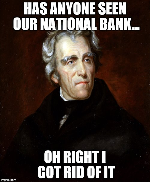 HAS ANYONE SEEN OUR NATIONAL BANK... OH RIGHT I GOT RID OF IT | image tagged in andrew jackson | made w/ Imgflip meme maker