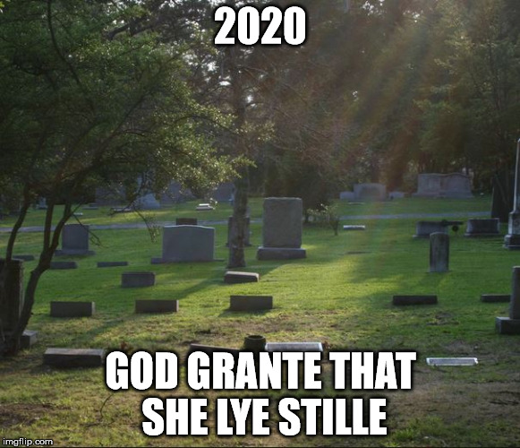 2020 GOD GRANTE THAT SHE LYE STILLE | image tagged in hrc,2020,hillary clinton | made w/ Imgflip meme maker