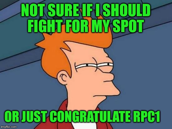 Looks like the top 10 will be male dominated again soon. rpc1 and Ghostofchurch are on the way to kick me out :-(  | NOT SURE IF I SHOULD FIGHT FOR MY SPOT OR JUST CONGRATULATE RPC1 | image tagged in memes,futurama fry | made w/ Imgflip meme maker