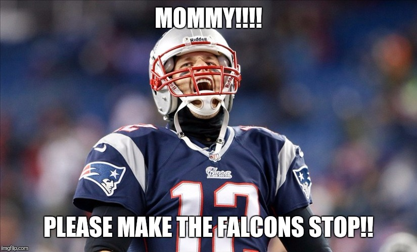 MOMMY!!!! PLEASE MAKE THE FALCONS STOP!! | image tagged in tom brady | made w/ Imgflip meme maker