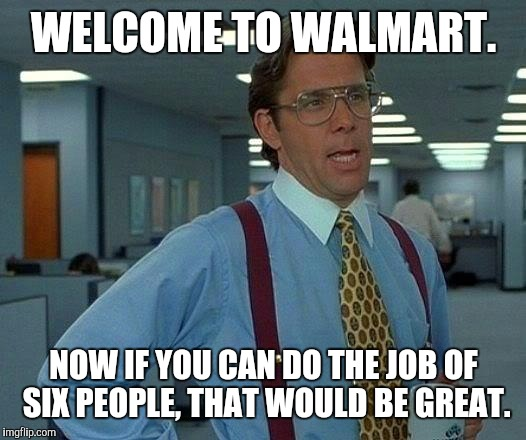 That Would Be Great Meme | WELCOME TO WALMART. NOW IF YOU CAN DO THE JOB OF SIX PEOPLE, THAT WOULD BE GREAT. | image tagged in memes,that would be great | made w/ Imgflip meme maker