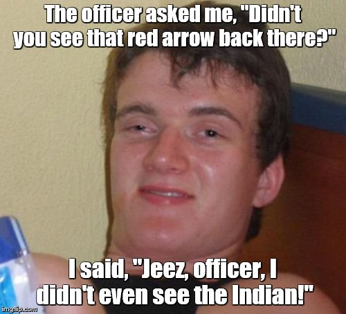 "10 Guy Meme | The officer asked me, ""Didn't you see that red arrow back there?"" I said, ""Jeez, officer, I didn't even see the Indian!"" 