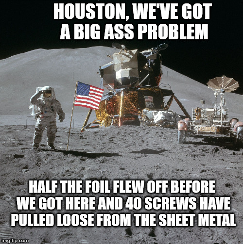 Apollo Moon Photo | HOUSTON, WE'VE GOT A BIG ASS PROBLEM HALF THE FOIL FLEW OFF BEFORE WE GOT HERE AND 40 SCREWS HAVE PULLED LOOSE FROM THE SHEET METAL | image tagged in apollo,flat earth,moon landing,nasa hoax,lunar module,neil armstrong | made w/ Imgflip meme maker