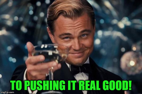 Leonardo Dicaprio Cheers Meme | TO PUSHING IT REAL GOOD! | image tagged in memes,leonardo dicaprio cheers | made w/ Imgflip meme maker
