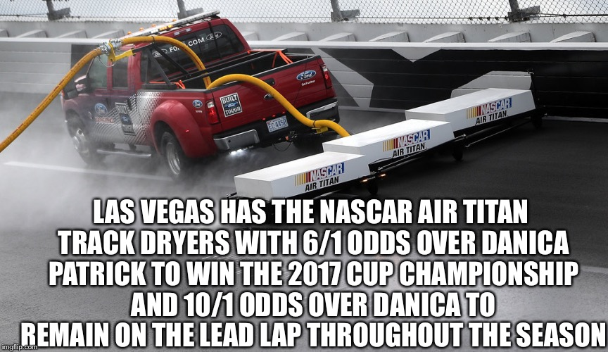 LAS VEGAS HAS THE NASCAR AIR TITAN TRACK DRYERS WITH 6/1 ODDS OVER DANICA PATRICK TO WIN THE 2017 CUP CHAMPIONSHIP AND 10/1 ODDS OVER DANICA | image tagged in nascar | made w/ Imgflip meme maker