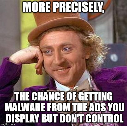 Creepy Condescending Wonka Meme | MORE PRECISELY, THE CHANCE OF GETTING MALWARE FROM THE ADS YOU DISPLAY BUT DON'T CONTROL | image tagged in memes,creepy condescending wonka | made w/ Imgflip meme maker