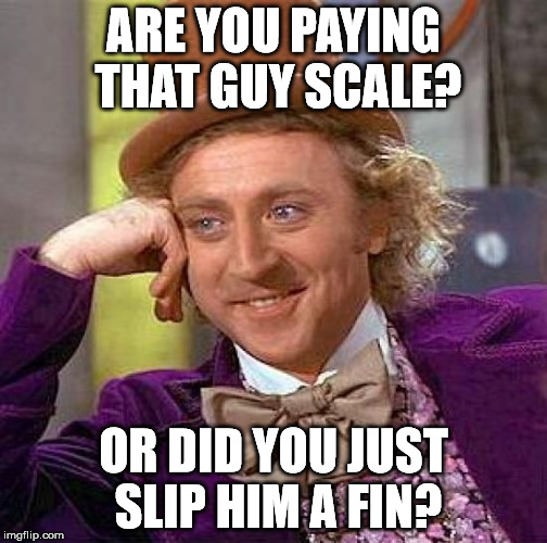 Creepy Condescending Wonka Meme | ARE YOU PAYING THAT GUY SCALE? OR DID YOU JUST SLIP HIM A FIN? | image tagged in memes,creepy condescending wonka | made w/ Imgflip meme maker