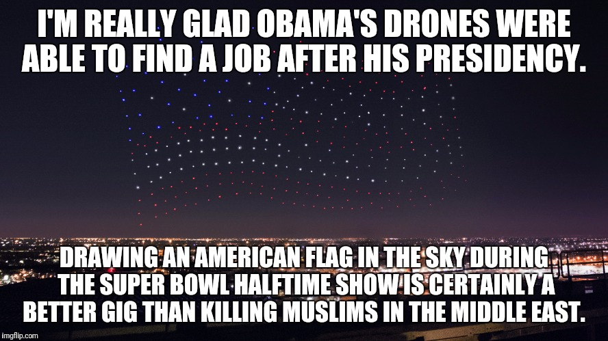 The Super Bowl 51 Halftime Show Highlight | I'M REALLY GLAD OBAMA'S DRONES WERE ABLE TO FIND A JOB AFTER HIS PRESIDENCY. DRAWING AN AMERICAN FLAG IN THE SKY DURING THE SUPER BOWL HALFT | image tagged in lady gaga,super bowl 51,halftime,gaga | made w/ Imgflip meme maker