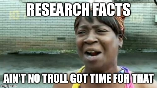 Aint Nobody Got Time For That Meme | RESEARCH FACTS AIN'T NO TROLL GOT TIME FOR THAT | image tagged in memes,aint nobody got time for that | made w/ Imgflip meme maker