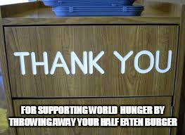 when dumping food in trash   | FOR SUPPORTING WORLD  HUNGER BY THROWING AWAY YOUR HALF EATEN BURGER | image tagged in thank you,meme,world hunger,hunger,trash can | made w/ Imgflip meme maker
