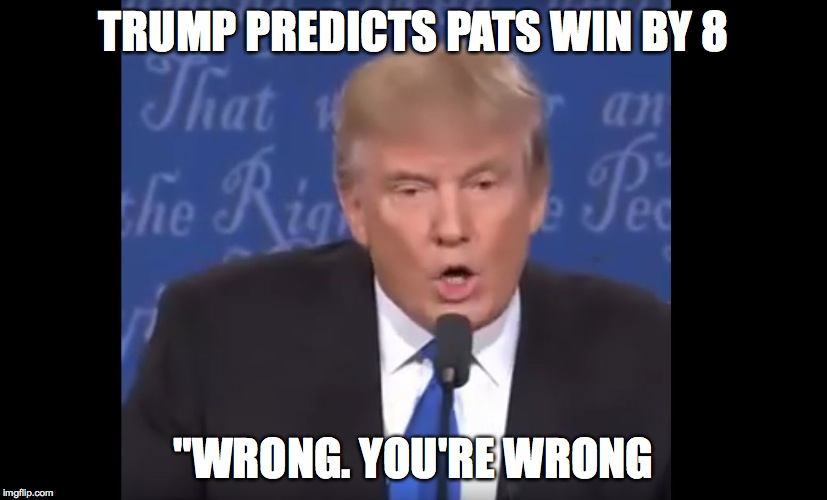 "wrong | TRUMP PREDICTS PATS WIN BY 8 ""WRONG. YOU'RE WRONG 