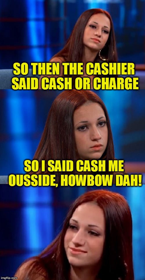 Tammy Faye has to jump on this bandwagon! | SO THEN THE CASHIER SAID CASH OR CHARGE SO I SAID CASH ME OUSSIDE, HOWBOW DAH! | image tagged in bad pun danielle,cash me ousside how bow dah | made w/ Imgflip meme maker