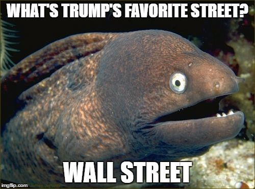 Bad Joke Eel Meme | WHAT'S TRUMP'S FAVORITE STREET? WALL STREET | image tagged in memes,bad joke eel | made w/ Imgflip meme maker