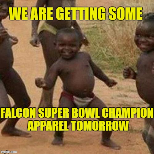 Everyone said the Falcons were gonna win. Everyone, except for President Trump | WE ARE GETTING SOME FALCON SUPER BOWL CHAMPION APPAREL TOMORROW | image tagged in memes,third world success kid | made w/ Imgflip meme maker