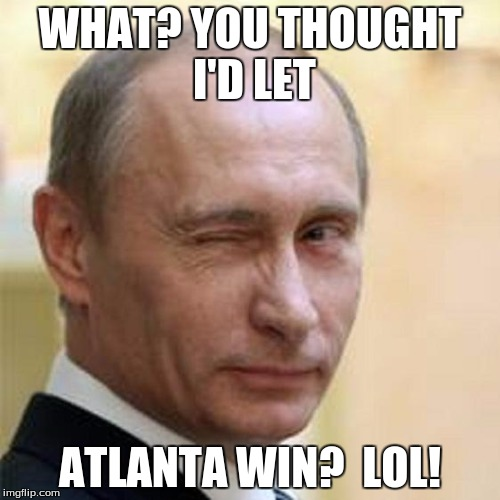 Putin Atlanta Falacons | WHAT? YOU THOUGHT I'D LET ATLANTA WIN?  LOL! | image tagged in putin winking,putin,atlanta falcons | made w/ Imgflip meme maker